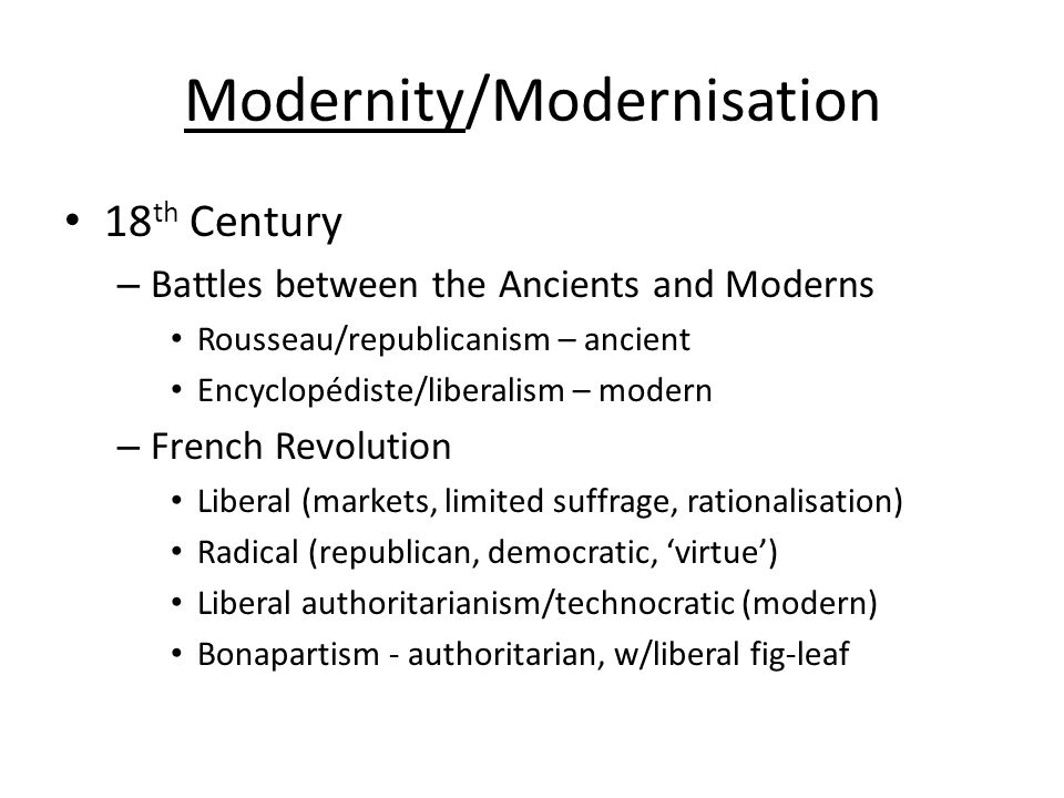 Modernity/Modernisation 18 th Century – Battles between the Ancients and Moderns Rousseau/republicanism – ancient Encyclopédiste/liberalism – modern – French Revolution Liberal (markets, limited suffrage, rationalisation) Radical (republican, democratic, 'virtue') Liberal authoritarianism/technocratic (modern) Bonapartism - authoritarian, w/liberal fig-leaf