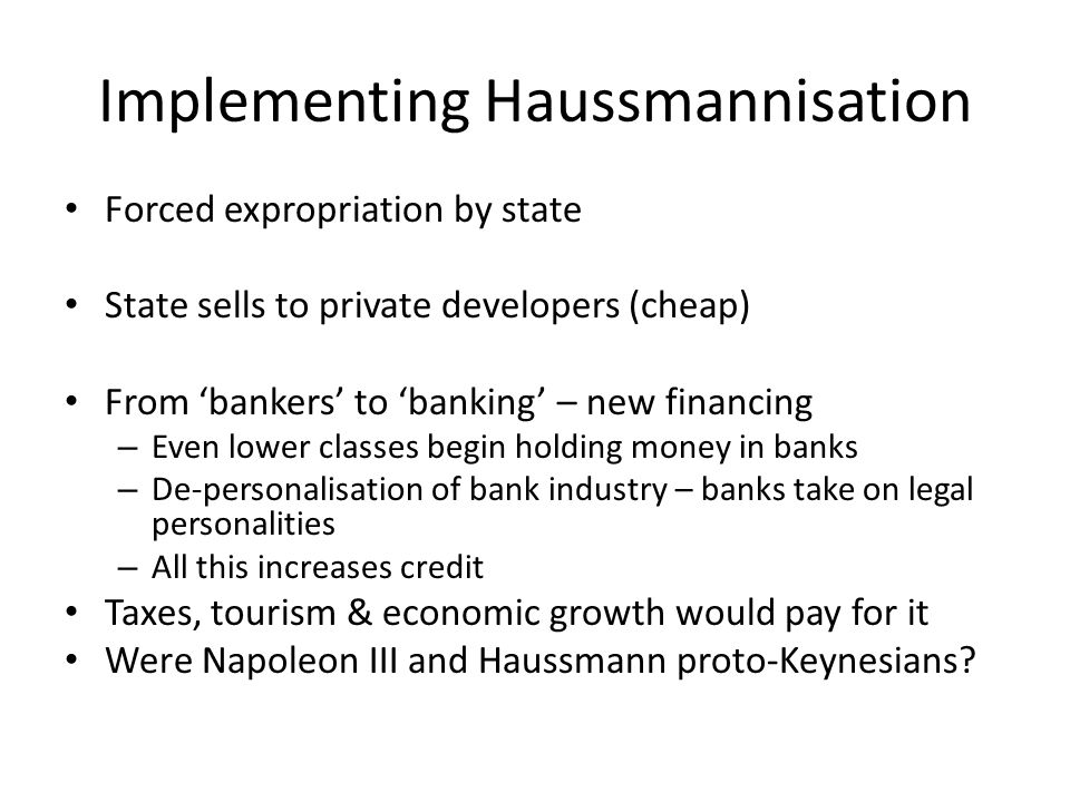 Implementing Haussmannisation Forced expropriation by state State sells to private developers (cheap) From 'bankers' to 'banking' – new financing – Even lower classes begin holding money in banks – De-personalisation of bank industry – banks take on legal personalities – All this increases credit Taxes, tourism & economic growth would pay for it Were Napoleon III and Haussmann proto-Keynesians