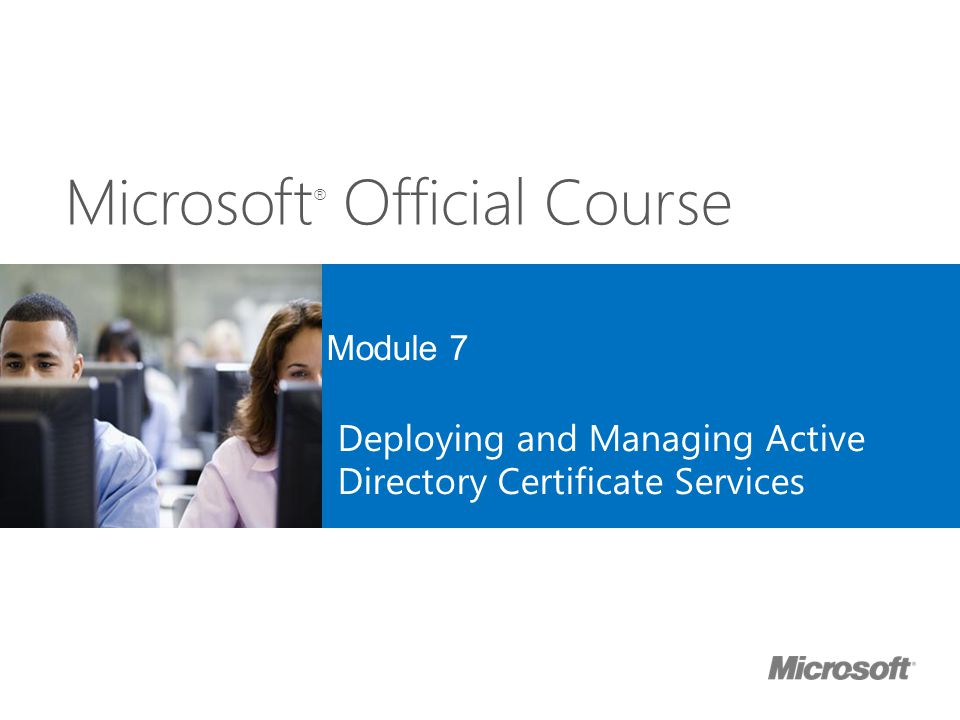 Microsoft ® Official Course Module 7 Deploying and Managing Active Directory Certificate Services