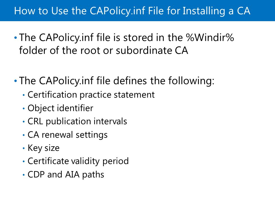 How to Use the CAPolicy.inf File for Installing a CA The CAPolicy.inf file is stored in the %Windir% folder of the root or subordinate CA The CAPolicy