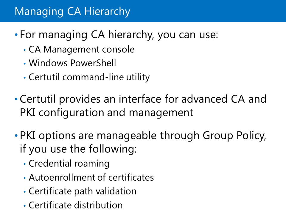 Managing CA Hierarchy For managing CA hierarchy, you can use: CA Management console Windows PowerShell Certutil command-line utility Certutil provides