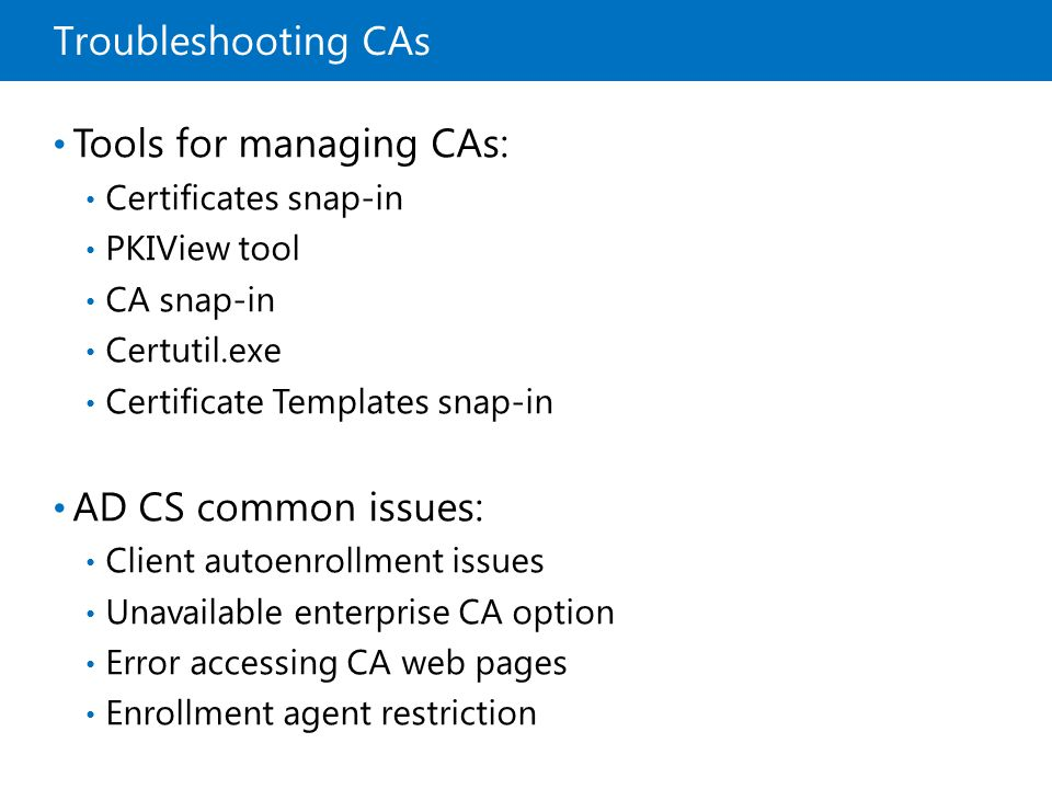 Troubleshooting CAs Tools for managing CAs: Certificates snap-in PKIView tool CA snap-in Certutil.exe Certificate Templates snap-in AD CS common issue