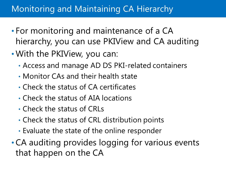 Monitoring and Maintaining CA Hierarchy For monitoring and maintenance of a CA hierarchy, you can use PKIView and CA auditing With the PKIView, you ca