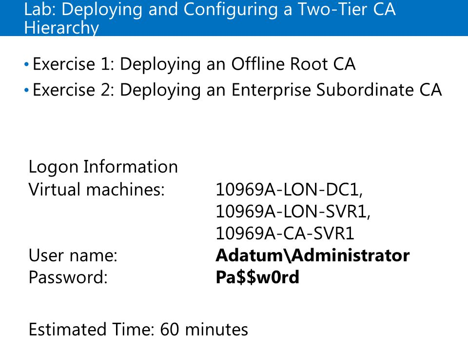 Lab: Deploying and Configuring a Two-Tier CA Hierarchy Exercise 1: Deploying an Offline Root CA Exercise 2: Deploying an Enterprise Subordinate CA Log