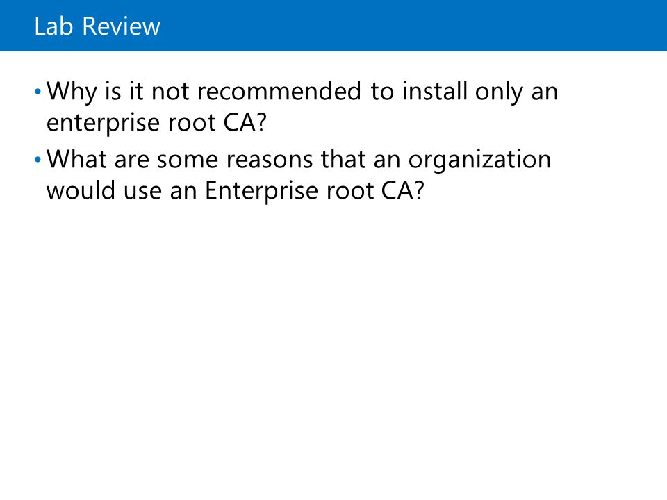 Lab Review Why is it not recommended to install only an enterprise root CA? What are some reasons that an organization would use an Enterprise root CA