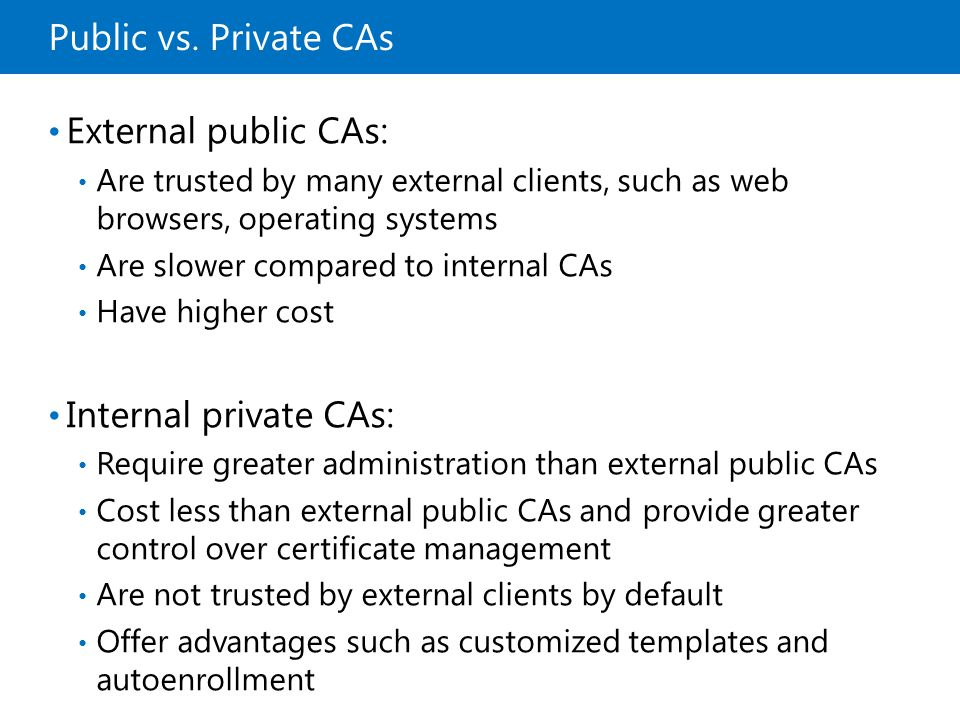 Public vs. Private CAs External public CAs: Are trusted by many external clients, such as web browsers, operating systems Are slower compared to inter