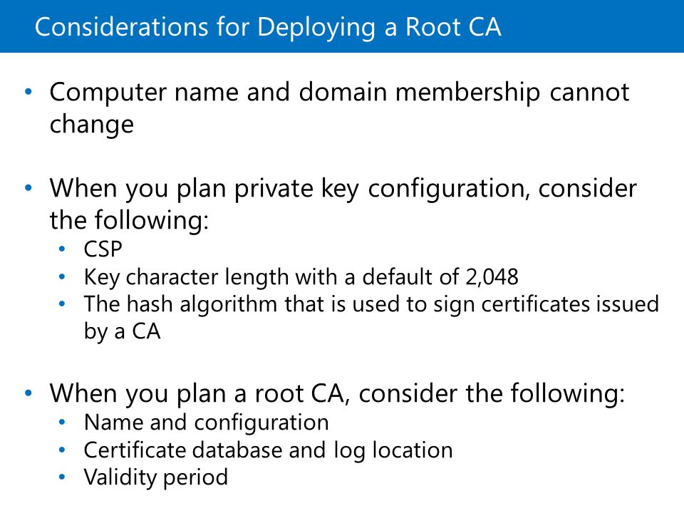 Considerations for Deploying a Subordinate CA Root Subordinate RAS EFS S/MIME Certificate Uses Root Subordinate Load Balancing IndiaCanadaUSA Root Subordinate Locations Root Subordinate Employee Contractor Partner Organizational Divisions