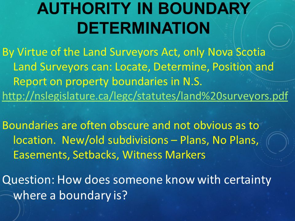 AUTHORITY IN BOUNDARY DETERMINATION By Virtue of the Land Surveyors Act, only Nova Scotia Land Surveyors can: Locate, Determine, Position and Report on property boundaries in N.S.