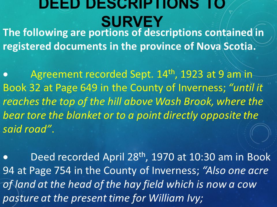 DEED DESCRIPTIONS TO SURVEY Also reserved one acre of land at the same place at the head of the hay field for Delore Ivy.  Deed recorded April 14 th, 1983 at 11:18 am in Book 3673 at Page 637 in the County of Halifax; Beginning at a wood stake located at the high water mark at Clam Harbour in the County of Halifax, approximately (40) miles from Dartmouth in the Province of Nova Scotia along the Eastern Shore Highway .