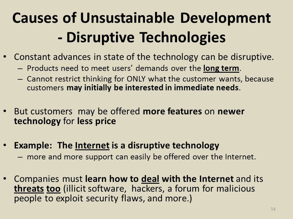 Causes of Unsustainable Development - Disruptive Technologies Constant advances in state of the technology can be disruptive.