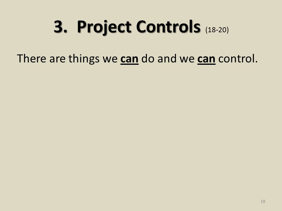 3. Project Controls 3. Project Controls (18-20) There are things we can do and we can control. 18