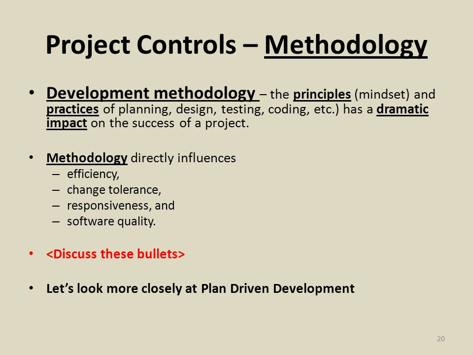 Project Controls – Methodology Development methodology – the principles (mindset) and practices of planning, design, testing, coding, etc.) has a dramatic impact on the success of a project.