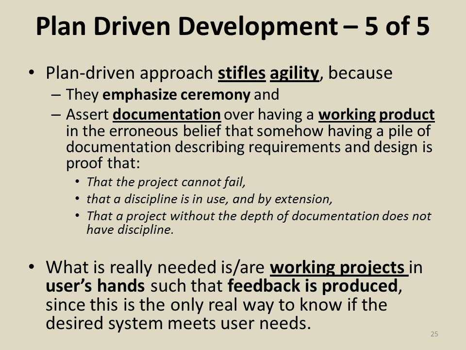 Plan Driven Development – 5 of 5 Plan-driven approach stifles agility, because – They emphasize ceremony and – Assert documentation over having a working product in the erroneous belief that somehow having a pile of documentation describing requirements and design is proof that: That the project cannot fail, that a discipline is in use, and by extension, That a project without the depth of documentation does not have discipline.
