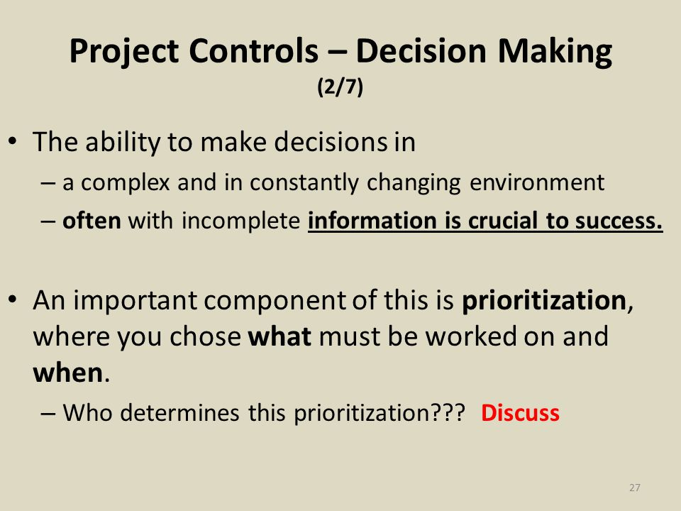 Project Controls – Decision Making (2/7) The ability to make decisions in – a complex and in constantly changing environment – often with incomplete information is crucial to success.