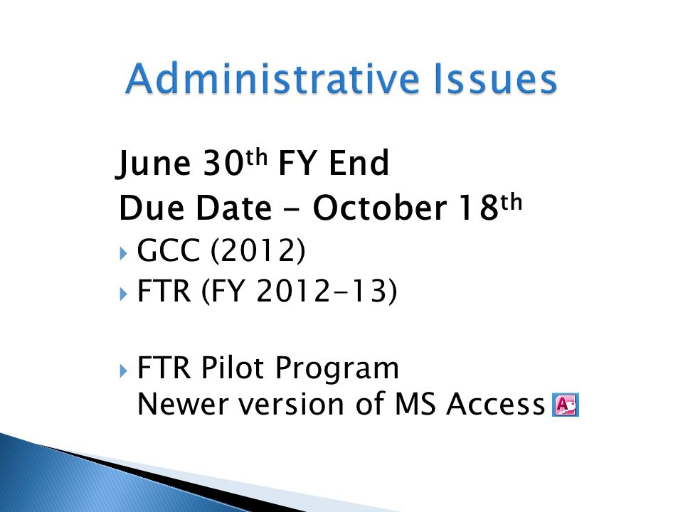 June 30 th FY End Due Date - October 18 th  GCC (2012)  FTR (FY 2012-13)  FTR Pilot Program Newer version of MS Access