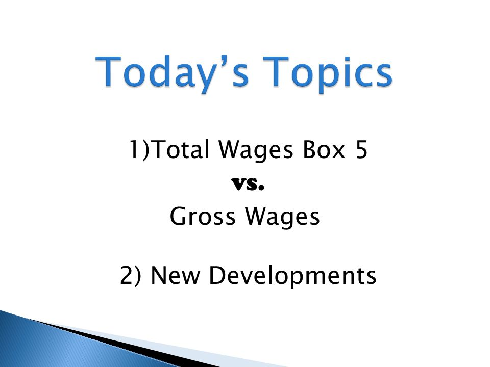 1)Total Wages Box 5 vs. Gross Wages 2) New Developments