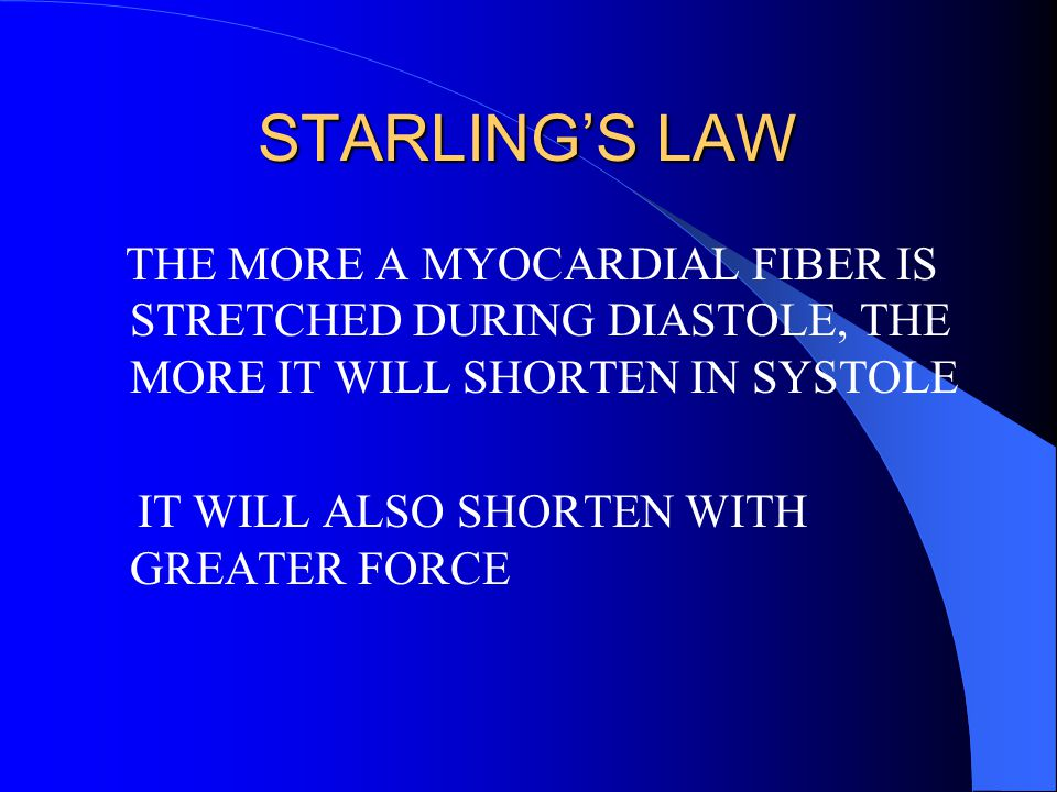 STARLING'S LAW THE MORE A MYOCARDIAL FIBER IS STRETCHED DURING DIASTOLE, THE MORE IT WILL SHORTEN IN SYSTOLE IT WILL ALSO SHORTEN WITH GREATER FORCE