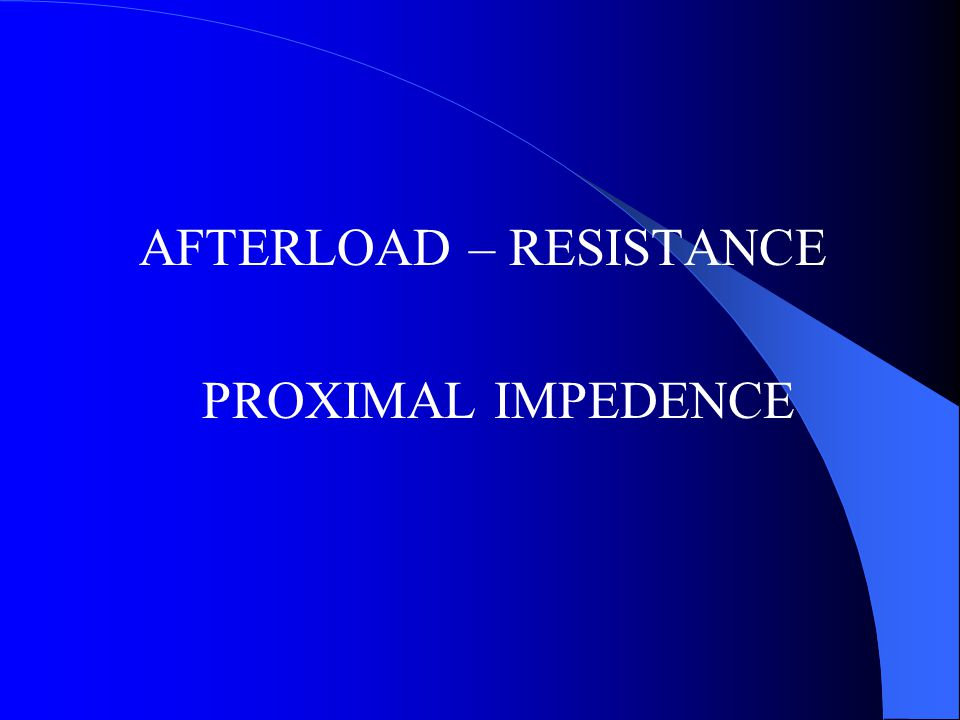 AFTERLOAD – RESISTANCE PROXIMAL IMPEDENCE