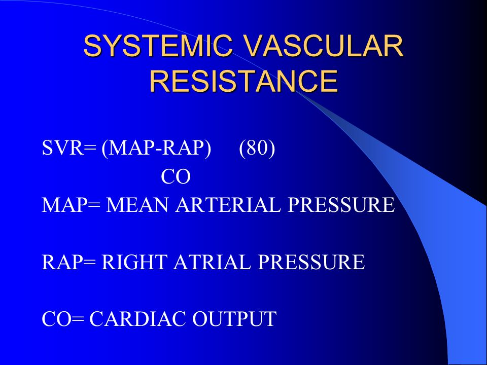 SYSTEMIC VASCULAR RESISTANCE SVR= (MAP-RAP) (80) CO MAP= MEAN ARTERIAL PRESSURE RAP= RIGHT ATRIAL PRESSURE CO= CARDIAC OUTPUT