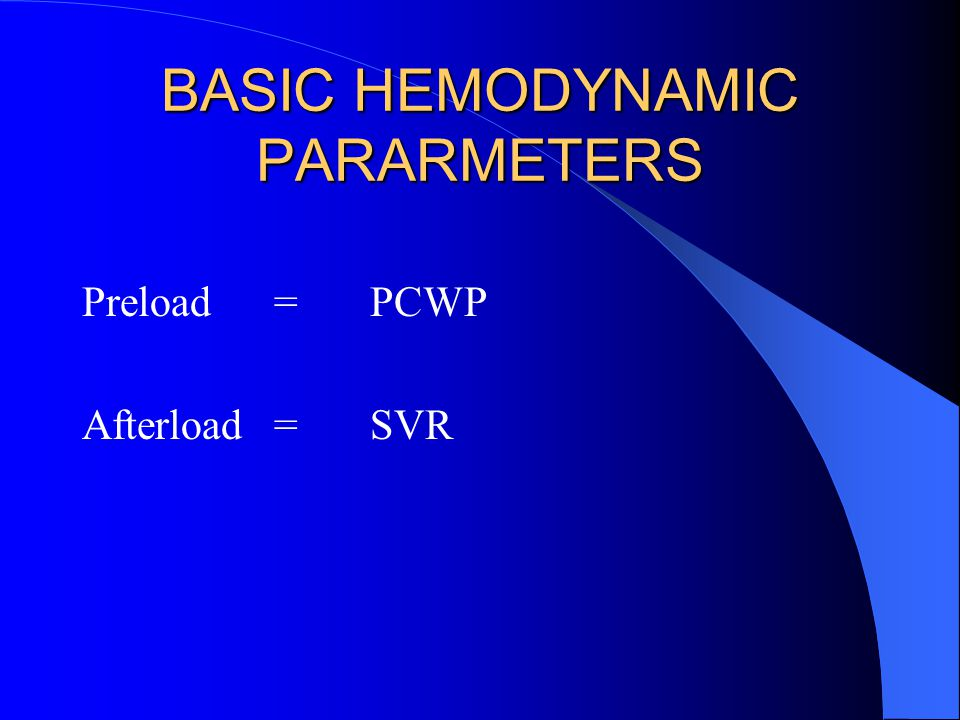 BASIC HEMODYNAMIC PARARMETERS Preload=PCWP Afterload=SVR