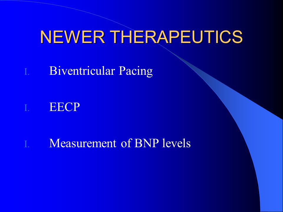 NEWER THERAPEUTICS I. Biventricular Pacing I. EECP I. Measurement of BNP levels