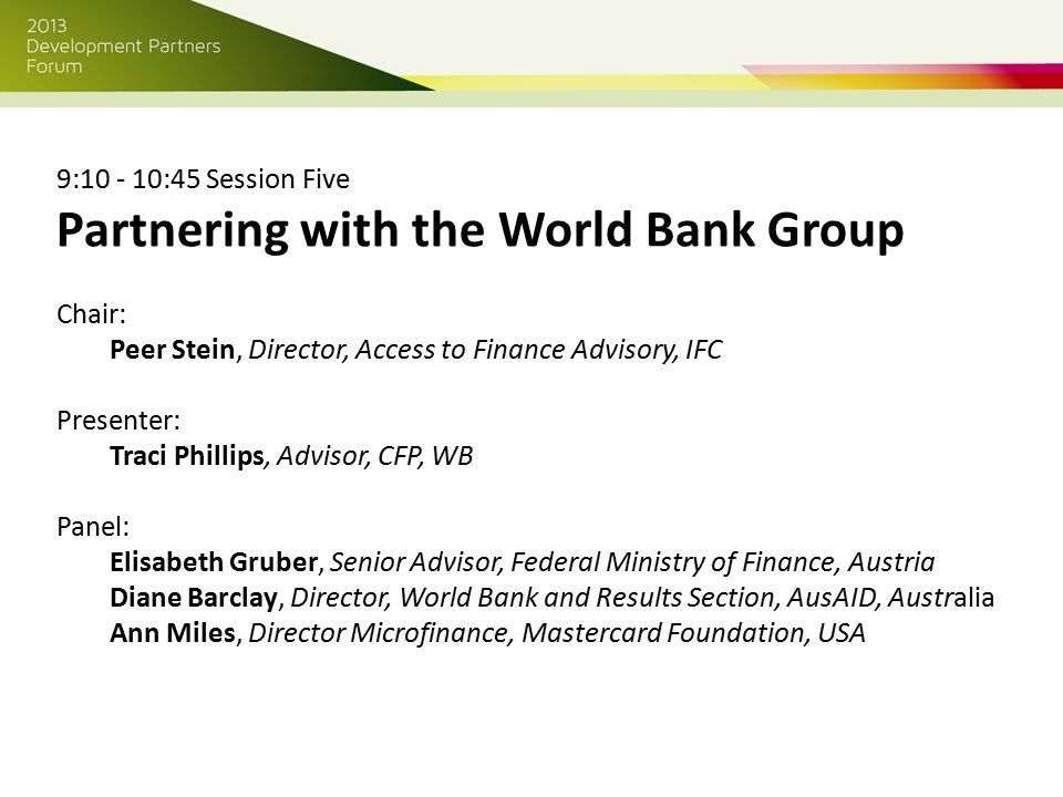 9:10 - 10:45 Session Five Partnering with the World Bank Group Chair: Peer Stein, Director, Access to Finance Advisory, IFC Presenter: Traci Phillips, Advisor, CFP, WB Panel: Elisabeth Gruber, Senior Advisor, Federal Ministry of Finance, Austria Diane Barclay, Director, World Bank and Results Section, AusAID, Australia Ann Miles, Director Microfinance, Mastercard Foundation, USA