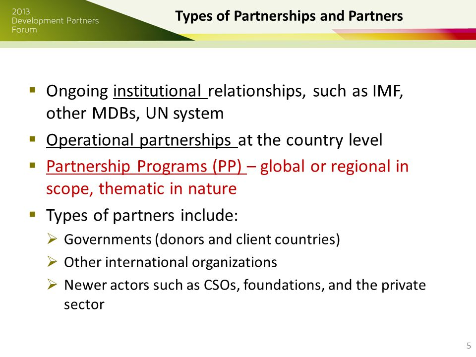  Ongoing institutional relationships, such as IMF, other MDBs, UN system  Operational partnerships at the country level  Partnership Programs (PP) – global or regional in scope, thematic in nature  Types of partners include:  Governments (donors and client countries)  Other international organizations  Newer actors such as CSOs, foundations, and the private sector 5 Types of Partnerships and Partners