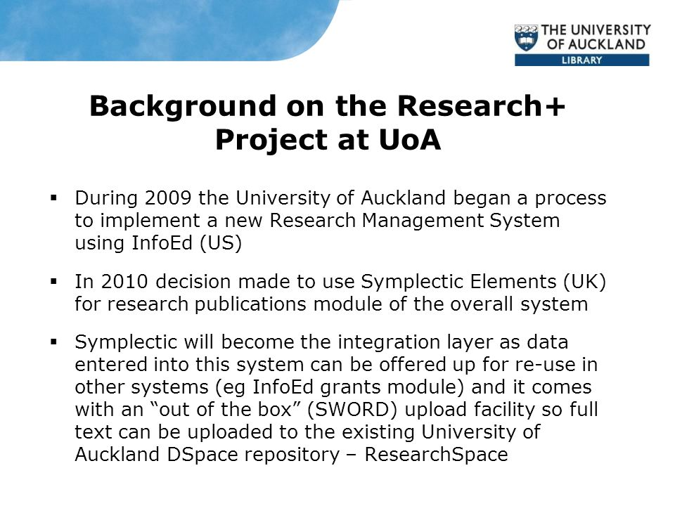 Background on the Research+ Project at UoA  During 2009 the University of Auckland began a process to implement a new Research Management System using InfoEd (US)  In 2010 decision made to use Symplectic Elements (UK) for research publications module of the overall system  Symplectic will become the integration layer as data entered into this system can be offered up for re-use in other systems (eg InfoEd grants module) and it comes with an out of the box (SWORD) upload facility so full text can be uploaded to the existing University of Auckland DSpace repository – ResearchSpace