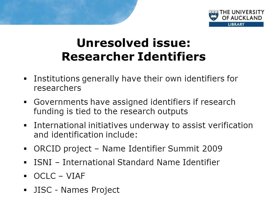Unresolved issue: Researcher Identifiers  Institutions generally have their own identifiers for researchers  Governments have assigned identifiers if research funding is tied to the research outputs  International initiatives underway to assist verification and identification include:  ORCID project – Name Identifier Summit 2009  ISNI – International Standard Name Identifier  OCLC – VIAF  JISC - Names Project