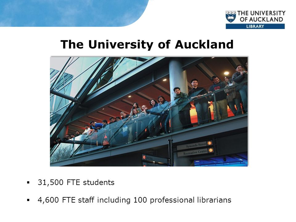 The University of Auckland  31,500 FTE students  4,600 FTE staff including 100 professional librarians