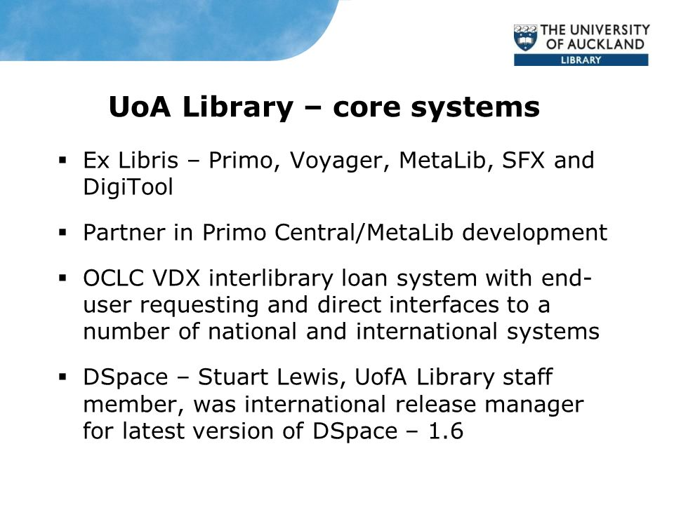 UoA Library – core systems  Ex Libris – Primo, Voyager, MetaLib, SFX and DigiTool  Partner in Primo Central/MetaLib development  OCLC VDX interlibrary loan system with end- user requesting and direct interfaces to a number of national and international systems  DSpace – Stuart Lewis, UofA Library staff member, was international release manager for latest version of DSpace – 1.6
