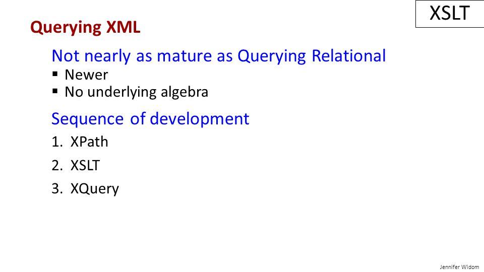 Jennifer Widom XSLT Querying XML Not nearly as mature as Querying Relational  Newer  No underlying algebra Sequence of development 1. XPath 2. XSLT