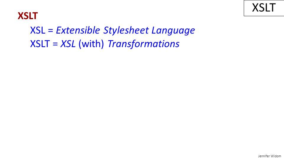 Jennifer Widom XSLT XSL = Extensible Stylesheet Language XSLT = XSL (with) Transformations XSLT