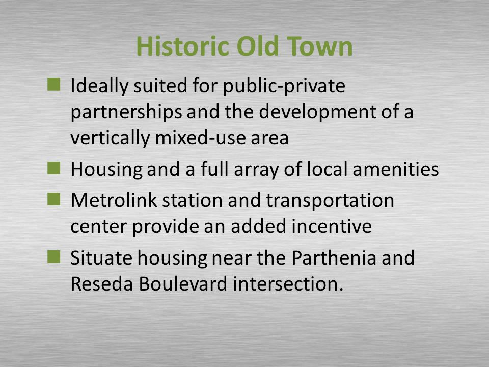 Historic Old Town Ideally suited for public-private partnerships and the development of a vertically mixed-use area Housing and a full array of local amenities Metrolink station and transportation center provide an added incentive Situate housing near the Parthenia and Reseda Boulevard intersection.