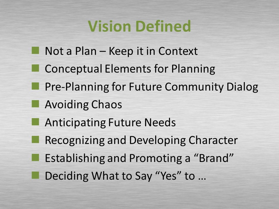 Vision Defined Not a Plan – Keep it in Context Conceptual Elements for Planning Pre-Planning for Future Community Dialog Avoiding Chaos Anticipating Future Needs Recognizing and Developing Character Establishing and Promoting a Brand Deciding What to Say Yes to …