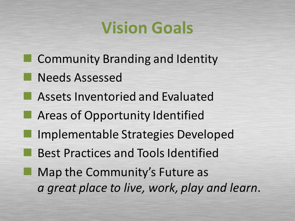 Vision Goals Community Branding and Identity Needs Assessed Assets Inventoried and Evaluated Areas of Opportunity Identified Implementable Strategies Developed Best Practices and Tools Identified Map the Community's Future as a great place to live, work, play and learn.