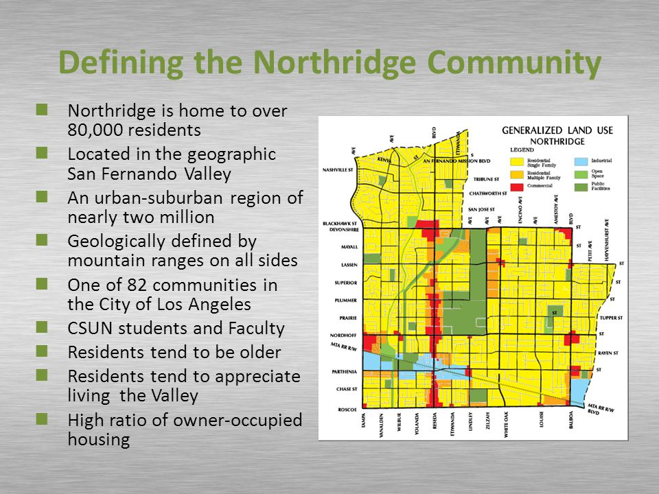 Defining the Northridge Community Northridge is home to over 80,000 residents Located in the geographic San Fernando Valley An urban-suburban region of nearly two million Geologically defined by mountain ranges on all sides One of 82 communities in the City of Los Angeles CSUN students and Faculty Residents tend to be older Residents tend to appreciate living the Valley High ratio of owner-occupied housing