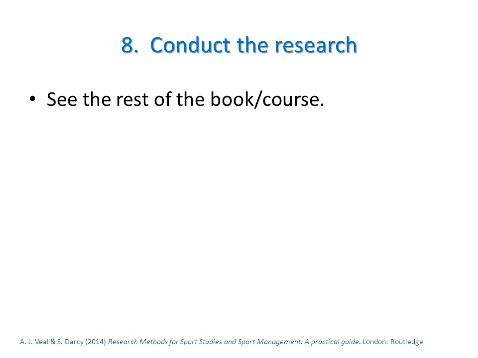 8. Conduct the research See the rest of the book/course.