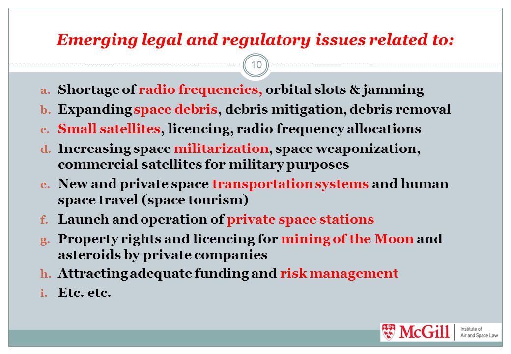 Emerging legal and regulatory issues related to: 10 a. Shortage of radio frequencies, orbital slots & jamming b. Expanding space debris, debris mitiga