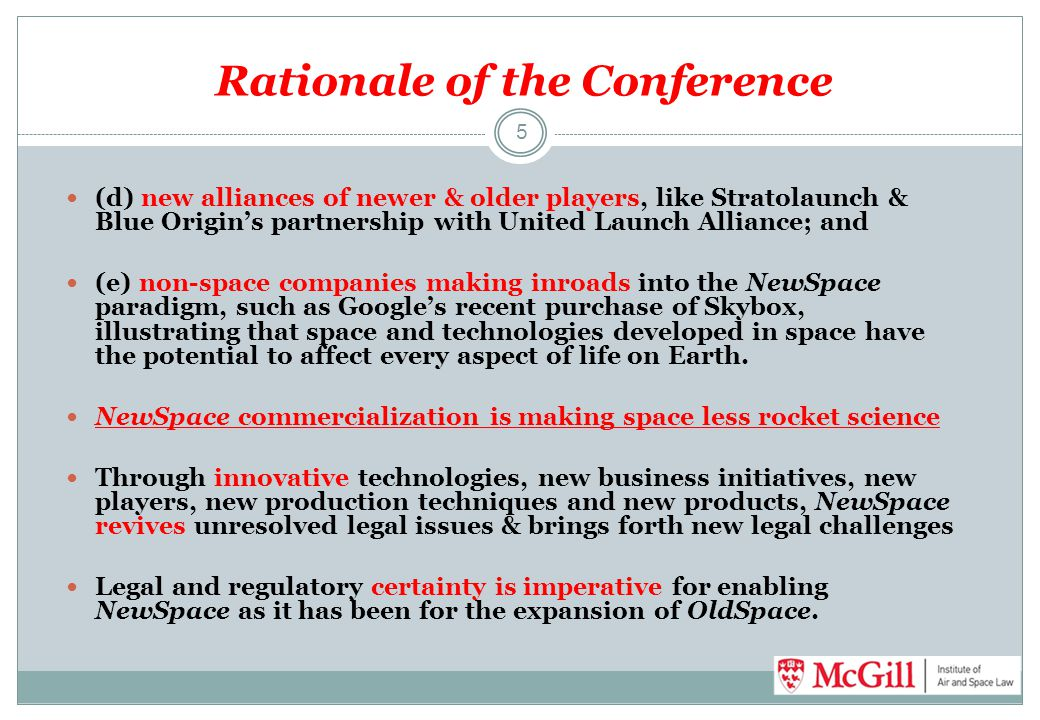 Rationale of the Conference (d) new alliances of newer & older players, like Stratolaunch & Blue Origin's partnership with United Launch Alliance; and (e) non-space companies making inroads into the NewSpace paradigm, such as Google's recent purchase of Skybox, illustrating that space and technologies developed in space have the potential to affect every aspect of life on Earth.