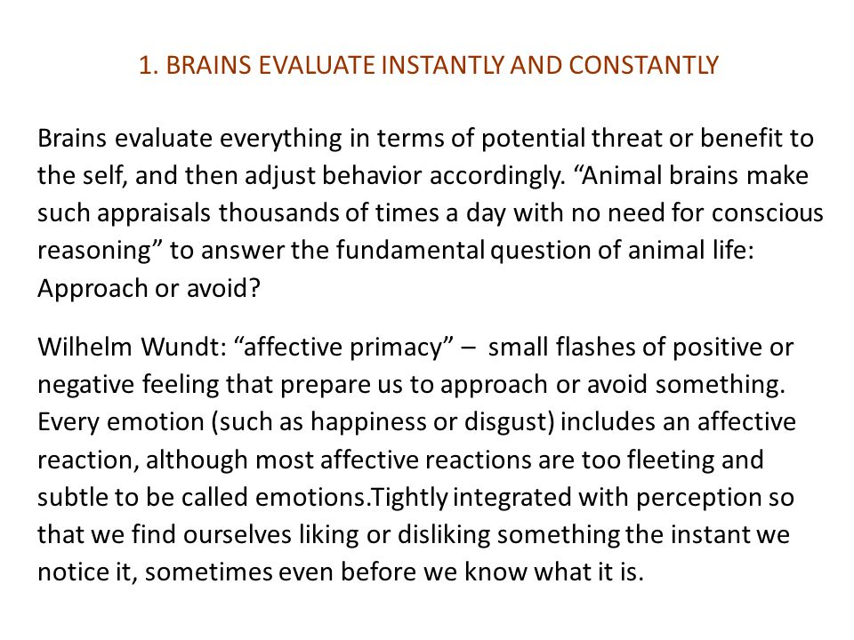 Brains evaluate everything in terms of potential threat or benefit to the self, and then adjust behavior accordingly.