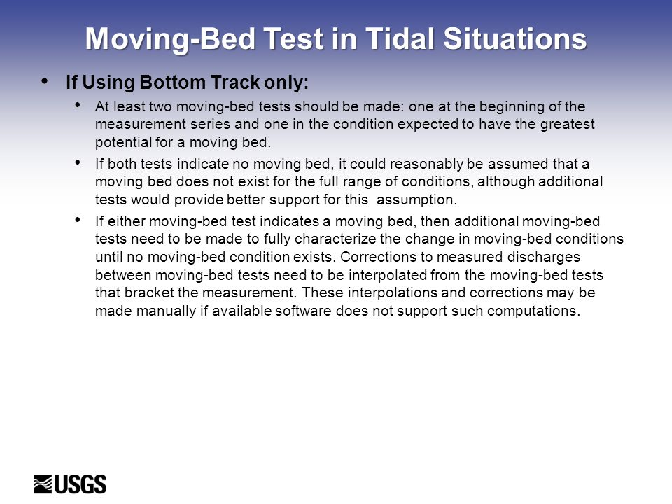 Moving-Bed Test in Tidal Situations If Using Bottom Track only: At least two moving-bed tests should be made: one at the beginning of the measurement series and one in the condition expected to have the greatest potential for a moving bed.