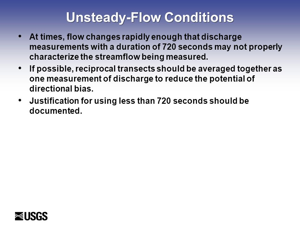 Unsteady-Flow Conditions At times, flow changes rapidly enough that discharge measurements with a duration of 720 seconds may not properly characterize the streamflow being measured.
