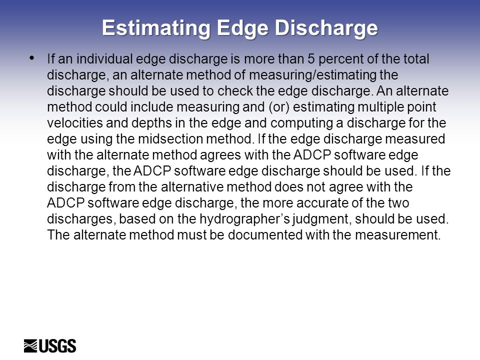 Estimating Edge Discharge If an individual edge discharge is more than 5 percent of the total discharge, an alternate method of measuring/estimating the discharge should be used to check the edge discharge.