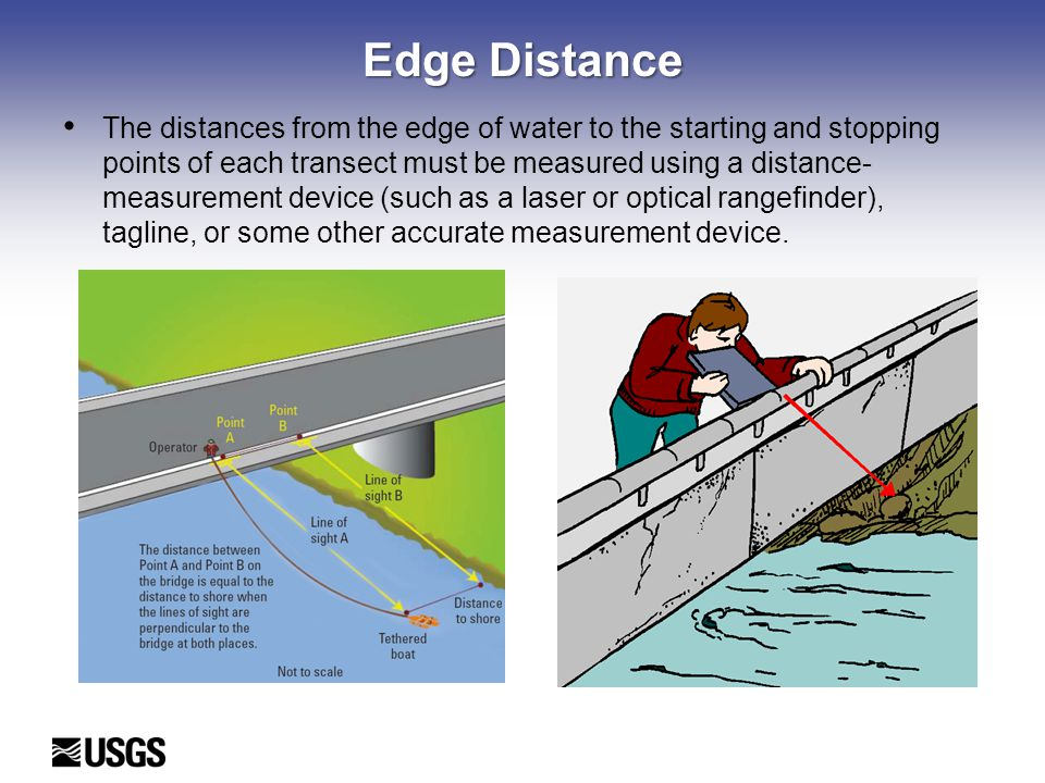 Edge Distance The distances from the edge of water to the starting and stopping points of each transect must be measured using a distance- measurement device (such as a laser or optical rangefinder), tagline, or some other accurate measurement device.