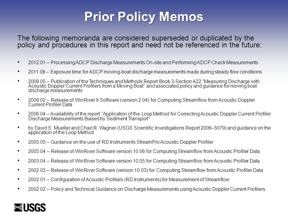 Prior Policy Memos The following memoranda are considered superseded or duplicated by the policy and procedures in this report and need not be referenced in the future: 2012.01 – Processing ADCP Discharge Measurements On-site and Performing ADCP Check Measurements 2011.08 – Exposure time for ADCP moving-boat discharge measurements made during steady flow conditions 2009.05 – Publication of the Techniques and Methods Report Book 3-Section A22 Measuring Discharge with Acoustic Doppler Current Profilers from a Moving Boat and associated policy and guidance for moving boat discharge measurements 2009.02 – Release of WinRiver II Software (version 2.04) for Computing Streamflow from Acoustic Doppler Current Profiler Data 2006.04 – Availability of the report Application of the Loop Method for Correcting Acoustic Doppler Current Profiler Discharge Measurements Biased by Sediment Transport by David S.