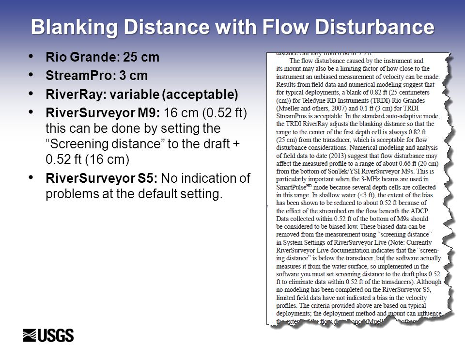 Blanking Distance with Flow Disturbance Rio Grande: 25 cm StreamPro: 3 cm RiverRay: variable (acceptable) RiverSurveyor M9: 16 cm (0.52 ft) this can be done by setting the Screening distance to the draft + 0.52 ft (16 cm) RiverSurveyor S5: No indication of problems at the default setting.