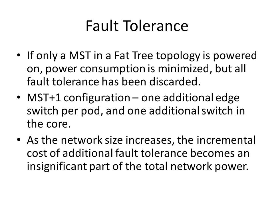 Fault Tolerance If only a MST in a Fat Tree topology is powered on, power consumption is minimized, but all fault tolerance has been discarded. MST+1