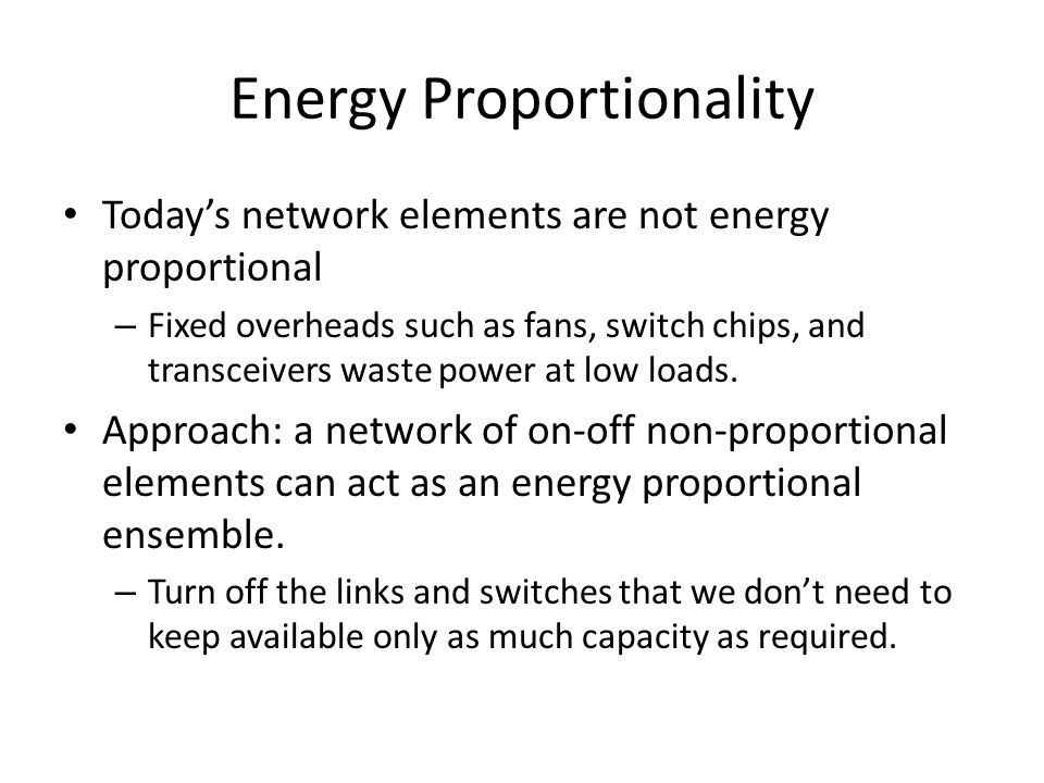 Energy Proportionality Today's network elements are not energy proportional – Fixed overheads such as fans, switch chips, and transceivers waste power