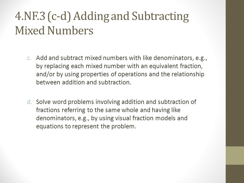 4.NF.3 (c-d) Adding and Subtracting Mixed Numbers c.Add and subtract mixed numbers with like denominators, e.g., by replacing each mixed number with a